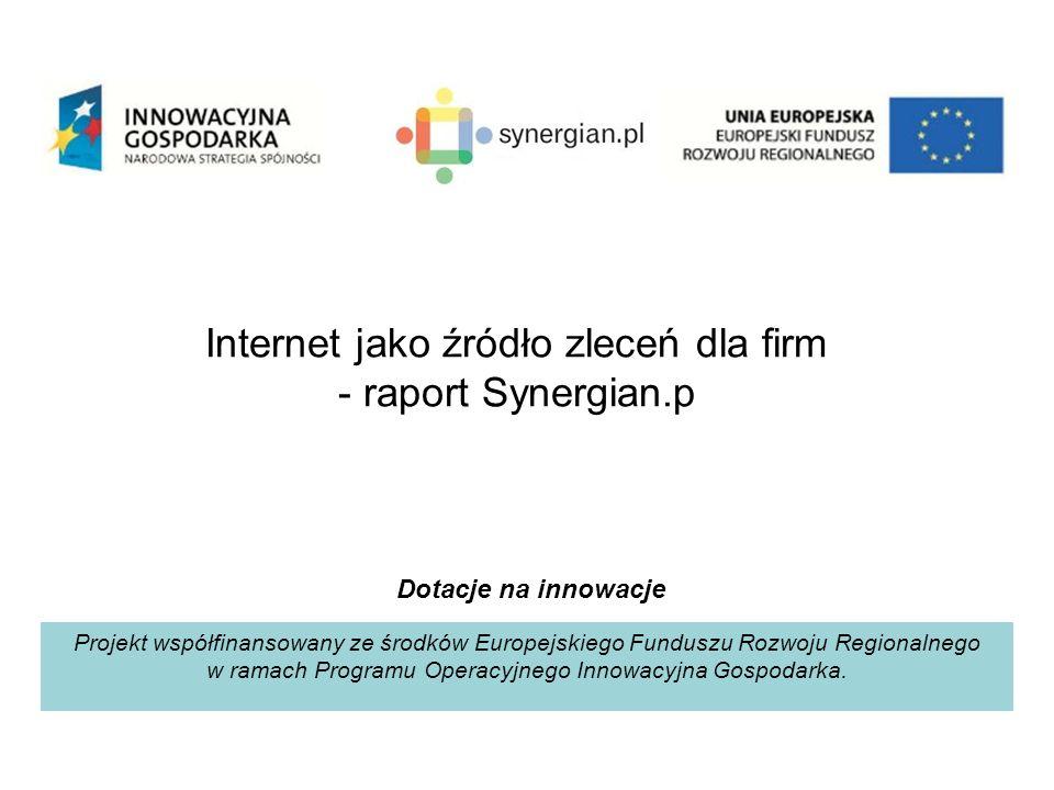 Internet jako źródło zleceń dla firm - raport Synergian.p Projekt współfinansowany ze środków Europejskiego Funduszu Rozwoju Regionalnego w ramach Programu Operacyjnego Innowacyjna Gospodarka.