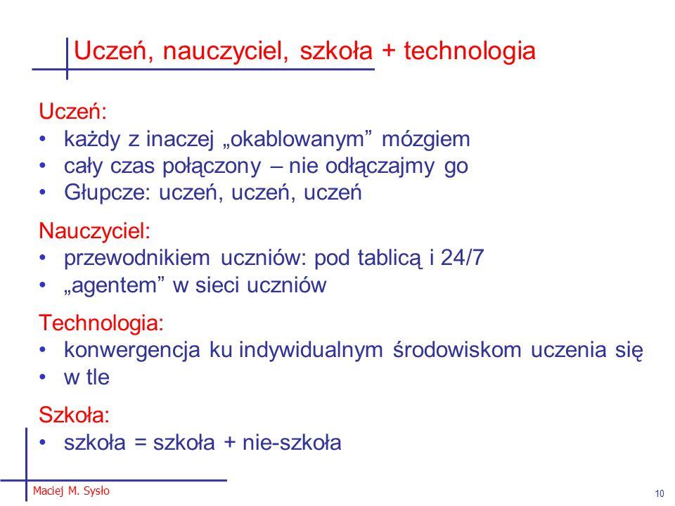 """Uczeń, nauczyciel, szkoła + technologia Uczeń: każdy z inaczej """"okablowanym mózgiem cały czas połączony – nie odłączajmy go Głupcze: uczeń, uczeń, uczeń Nauczyciel: przewodnikiem uczniów: pod tablicą i 24/7 """"agentem w sieci uczniów Technologia: konwergencja ku indywidualnym środowiskom uczenia się w tle Szkoła: szkoła = szkoła + nie-szkoła Maciej M."""