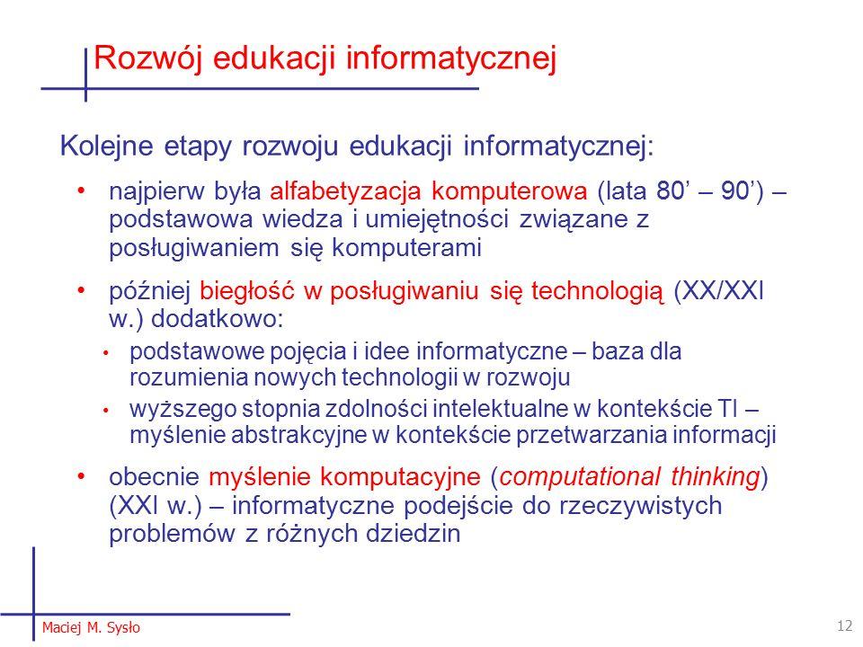 Rozwój edukacji informatycznej Kolejne etapy rozwoju edukacji informatycznej: najpierw była alfabetyzacja komputerowa (lata 80' – 90') – podstawowa wiedza i umiejętności związane z posługiwaniem się komputerami później biegłość w posługiwaniu się technologią (XX/XXI w.) dodatkowo: podstawowe pojęcia i idee informatyczne – baza dla rozumienia nowych technologii w rozwoju wyższego stopnia zdolności intelektualne w kontekście TI – myślenie abstrakcyjne w kontekście przetwarzania informacji obecnie myślenie komputacyjne (computational thinking) (XXI w.) – informatyczne podejście do rzeczywistych problemów z różnych dziedzin 12 Maciej M.