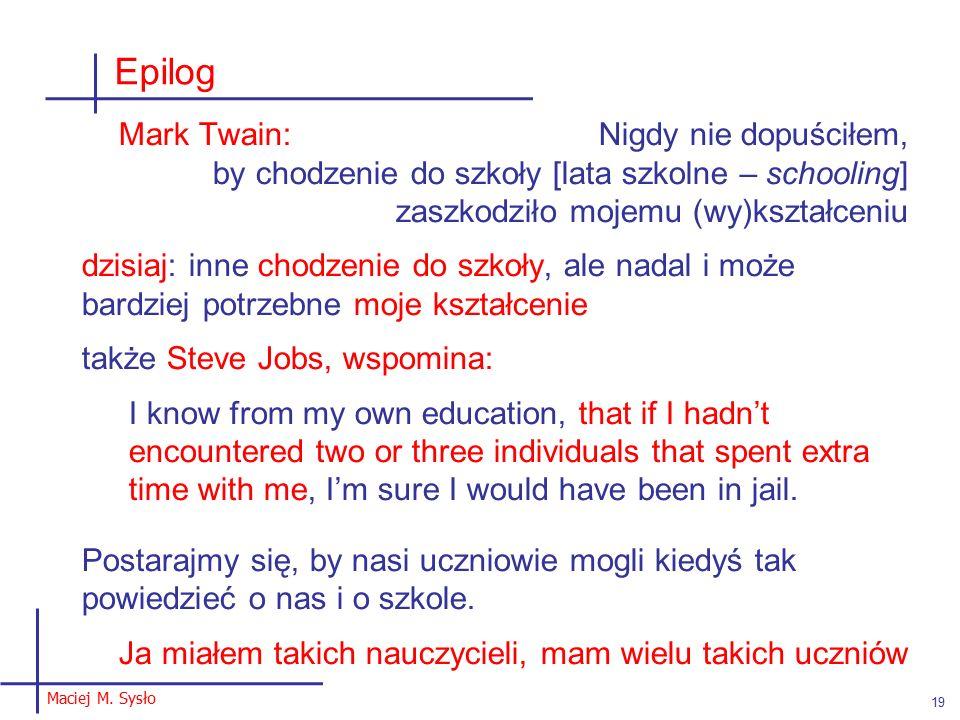 Epilog Mark Twain: Nigdy nie dopuściłem, by chodzenie do szkoły [lata szkolne – schooling] zaszkodziło mojemu (wy)kształceniu dzisiaj: inne chodzenie do szkoły, ale nadal i może bardziej potrzebne moje kształcenie także Steve Jobs, wspomina: I know from my own education, that if I hadn't encountered two or three individuals that spent extra time with me, I'm sure I would have been in jail.