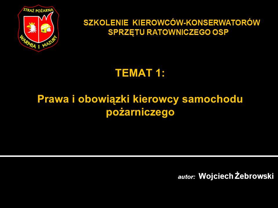 TEMAT 1: Prawa i obowiązki kierowcy samochodu pożarniczego autor: Wojciech Żebrowski SZKOLENIE KIEROWCÓW-KONSERWATORÓW SPRZĘTU RATOWNICZEGO OSP