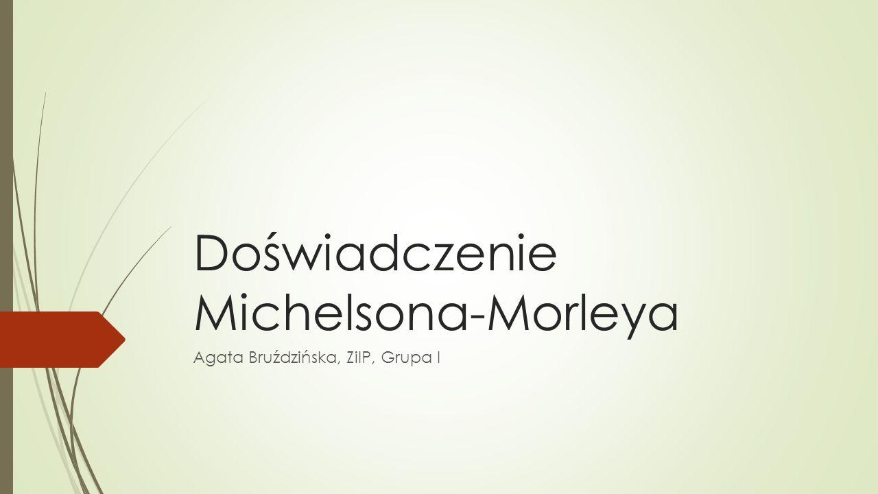 Doświadczenie Michelsona-Morleya Agata Bruździńska, ZiIP, Grupa I