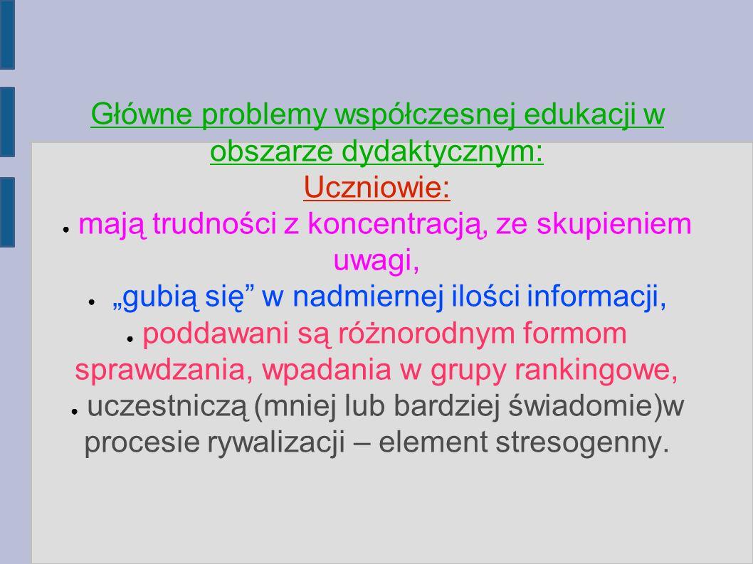 """Główne problemy współczesnej edukacji w obszarze dydaktycznym: Uczniowie: ● mają trudności z koncentracją, ze skupieniem uwagi, ● """"gubią się w nadmiernej ilości informacji, ● poddawani są różnorodnym formom sprawdzania, wpadania w grupy rankingowe, ● uczestniczą (mniej lub bardziej świadomie)w procesie rywalizacji – element stresogenny."""