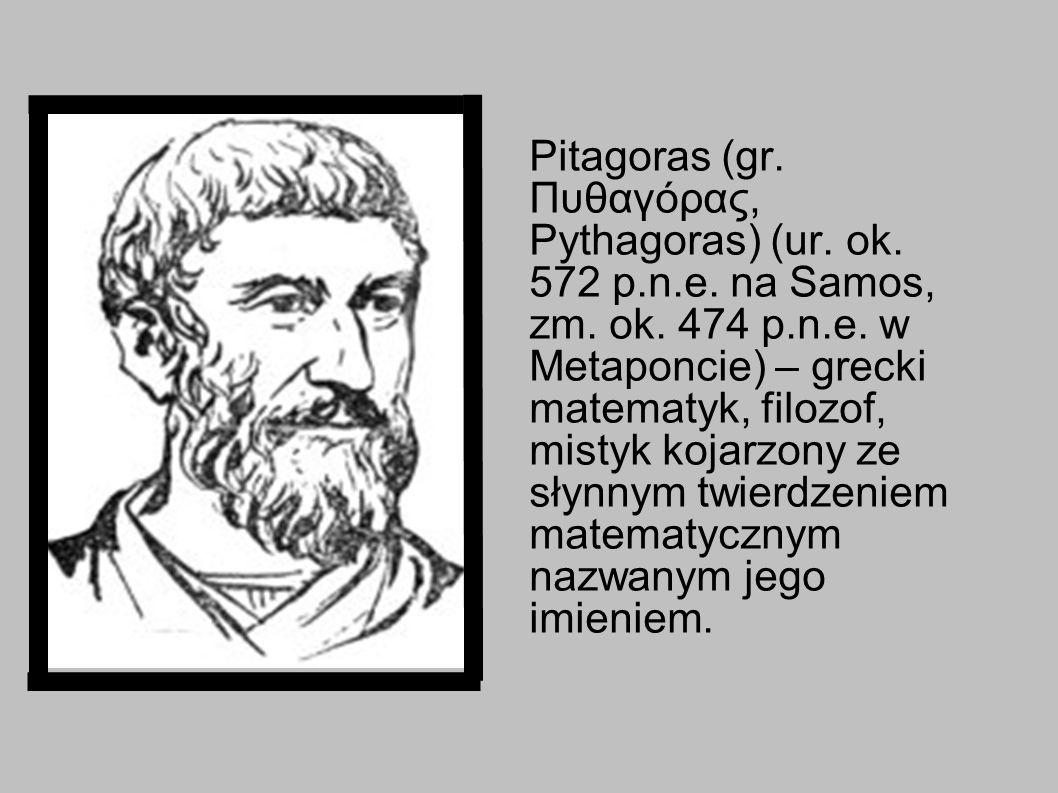 Pitagoras (gr. Πυθαγόρας, Pythagoras) (ur. ok. 572 p.n.e. na Samos, zm. ok. 474 p.n.e. w Metaponcie) – grecki matematyk, filozof, mistyk kojarzony ze