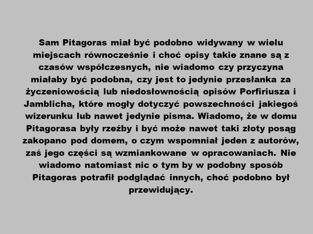 Sam Pitagoras miał być podobno widywany w wielu miejscach równocześnie i choć opisy takie znane są z czasów współczesnych, nie wiadomo czy przyczyna m