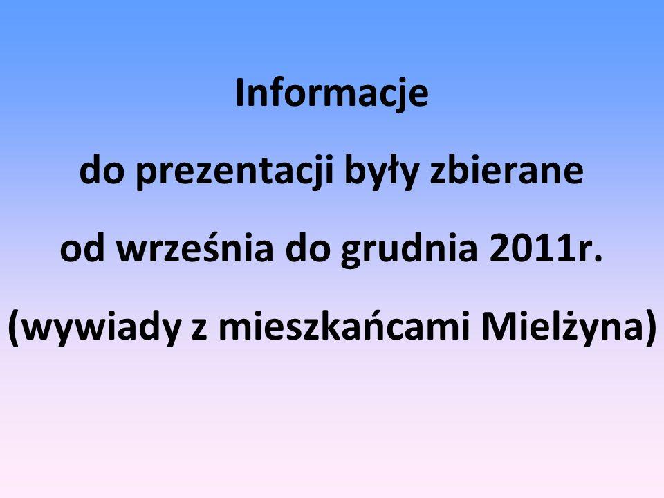 Informacje do prezentacji były zbierane od września do grudnia 2011r. (wywiady z mieszkańcami Mielżyna)