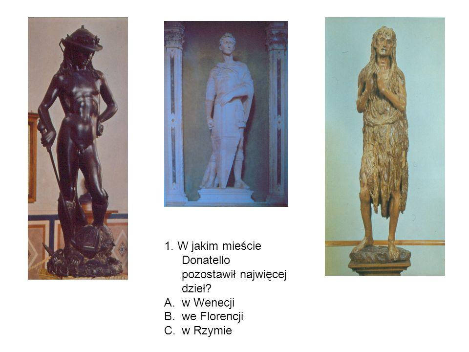 1. W jakim mieście Donatello pozostawił najwięcej dzieł? A.w Wenecji B.we Florencji C.w Rzymie