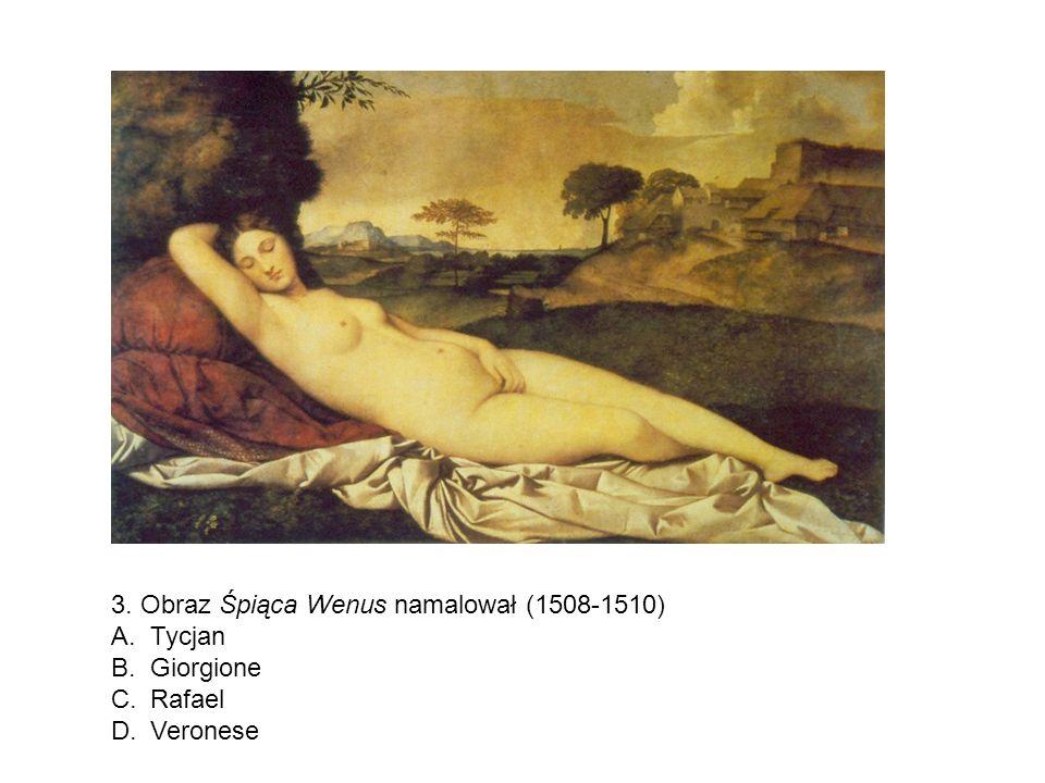 3. Obraz Śpiąca Wenus namalował (1508-1510) A.Tycjan B.Giorgione C.Rafael D.Veronese