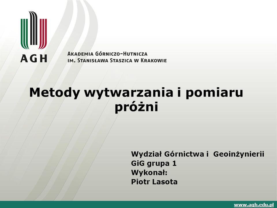 Metody wytwarzania i pomiaru próżni www.agh.edu.pl Wydział Górnictwa i Geoinżynierii GiG grupa 1 Wykonał: Piotr Lasota