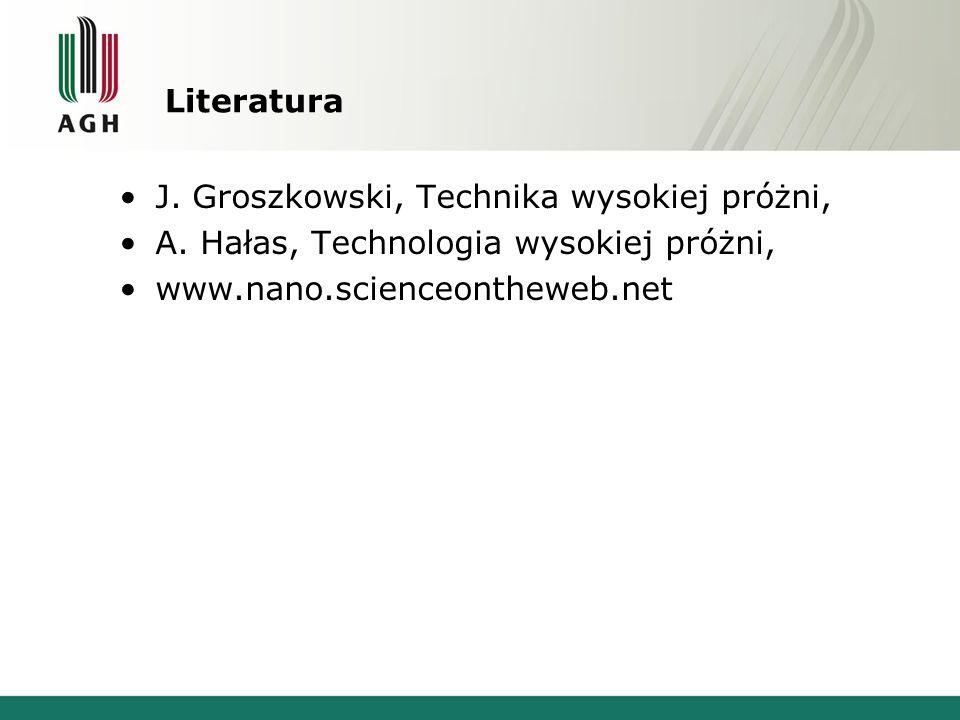 Literatura J. Groszkowski, Technika wysokiej próżni, A. Hałas, Technologia wysokiej próżni, www.nano.scienceontheweb.net