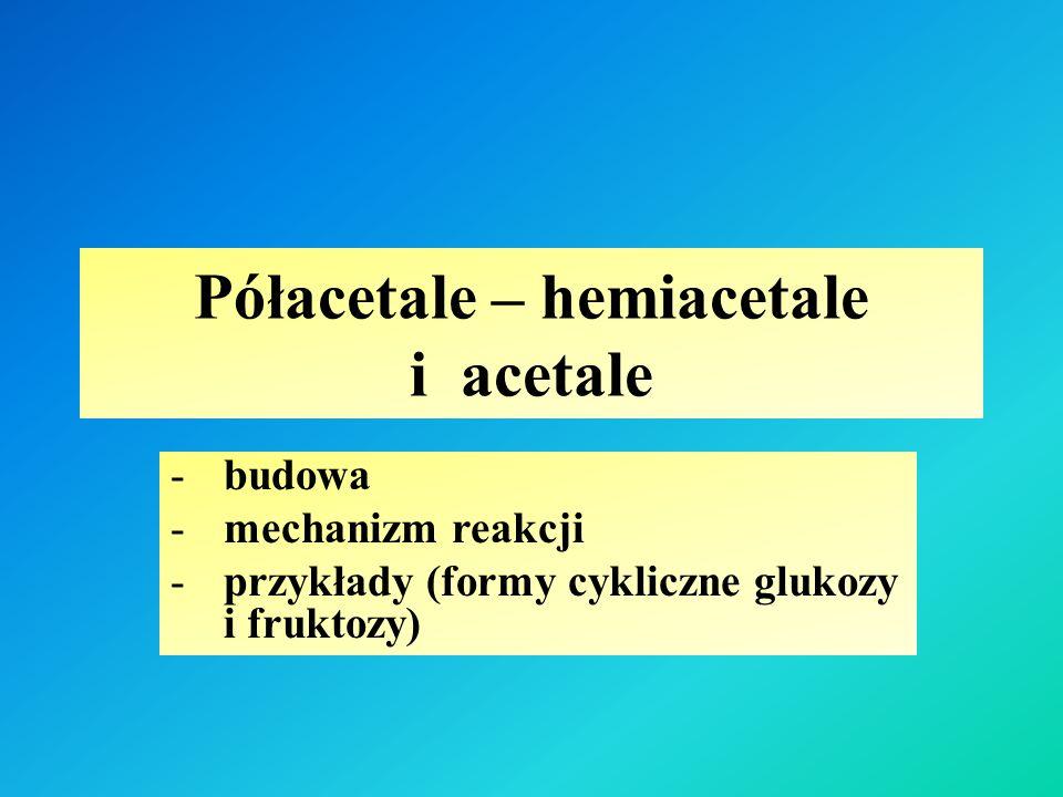 Półacetale – hemiacetale i acetale -budowa -mechanizm reakcji -przykłady (formy cykliczne glukozy i fruktozy)