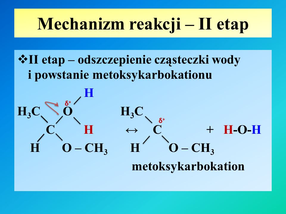 Mechanizm reakcji – II etap  II etap – odszczepienie cząsteczki wody i powstanie metoksykarbokationu H H 3 C O H 3 C C H ↔ C + H-O-H H O – CH 3 H O – CH 3 metoksykarbokation