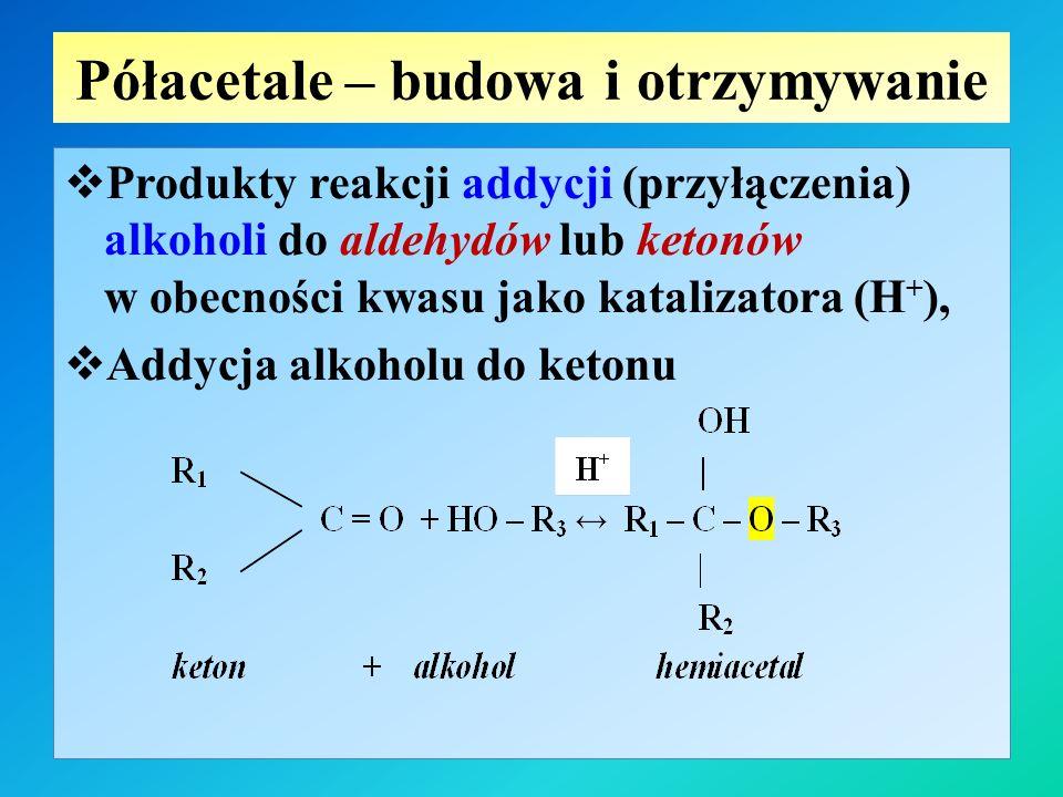 Półacetale – budowa i otrzymywanie  Produkty reakcji addycji (przyłączenia) alkoholi do aldehydów lub ketonów w obecności kwasu jako katalizatora (H + ),  Addycja alkoholu do ketonu