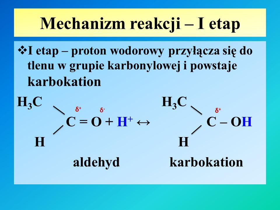 Mechanizm reakcji – II etap  II etap - cząsteczka alkoholu za pomocą wolnej pary elektronowej tlenu reaguje z karbokationem i powstaje kation oksoniowy półacetalu H 3 C H 3 C OH C – OH + O – CH 3 ↔ C H H H O - CH 3 H karbokation kation oksoniowy półacetalu
