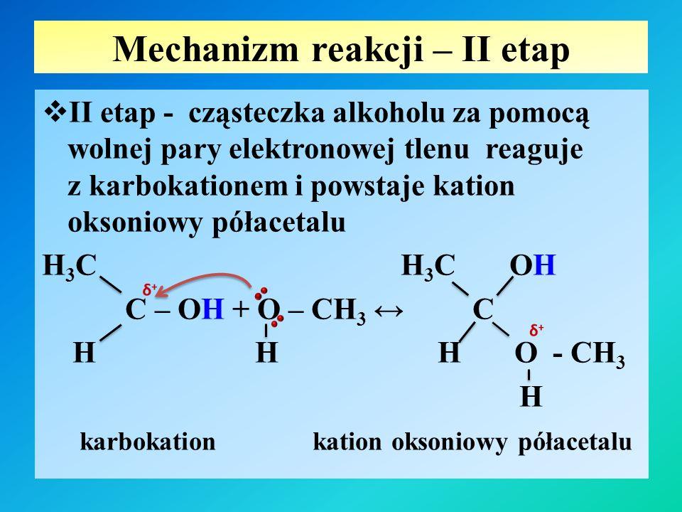 Mechanizm reakcji – III etap  III etap – przekazanie wolnej pary elektronowej z atomu tlenu grupy – OH alkoholu na metoksykarbokationu i powstanie kationu oksoniowego alkohol H H 3 C H 3 C O – CH 3 C + O – CH 3 ↔ C H O – CH 3 H H O – CH 3 metoksykarbokation kation oksoniowy