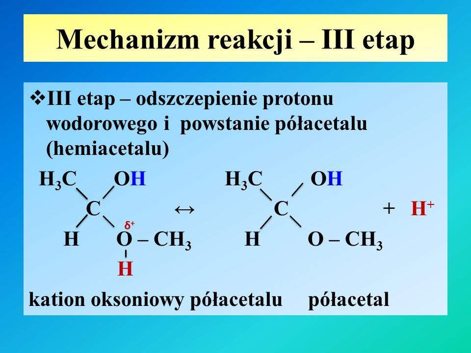 Mechanizm reakcji – III etap  III etap – odszczepienie protonu wodorowego i powstanie półacetalu (hemiacetalu) H 3 C OH H 3 C OH C ↔ C + H + H O – CH 3 H O – CH 3 H kation oksoniowy półacetalu półacetal