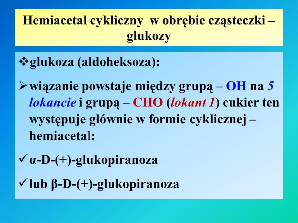 Hemiacetal cykliczny w obrębie cząsteczki – glukozy  glukoza (aldoheksoza):  wiązanie powstaje między grupą – OH na 5 lokancie i grupą – CHO (lokant 1) cukier ten występuje głównie w formie cyklicznej – hemiacetal: α-D-(+)-glukopiranoza lub β-D-(+)-glukopiranoza