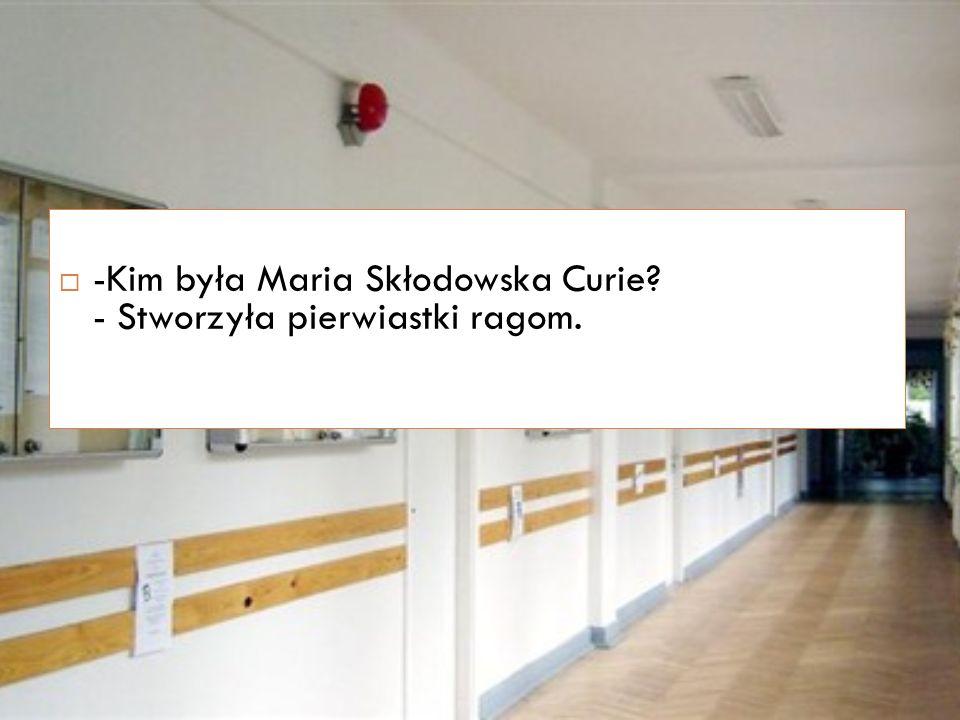  -Kim była Maria Skłodowska Curie - Stworzyła pierwiastki ragom.