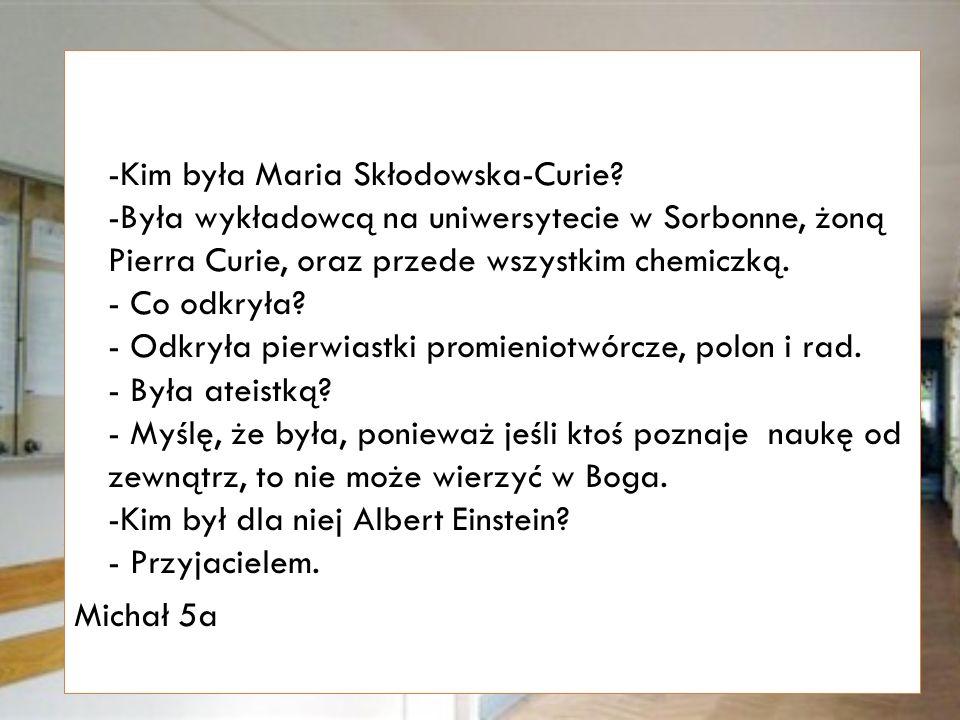 -Kim była Maria Skłodowska Curie.-Wynalazła tam yyyyyy...