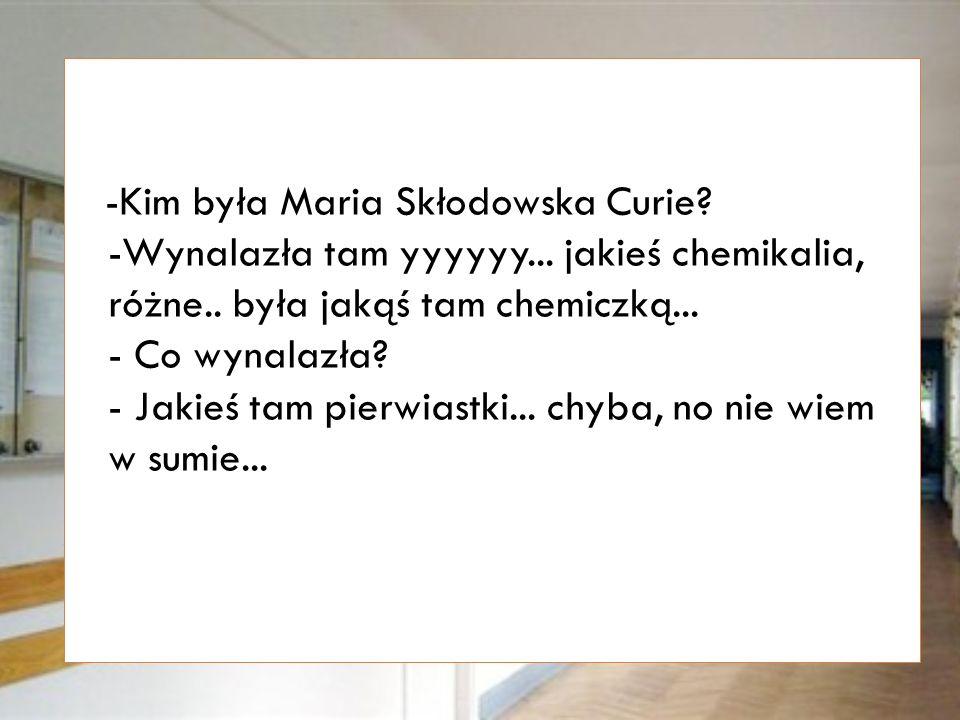 -Kim była Maria Skłodowska-Curie.-Pochodziła z Francji, była naukowcem.