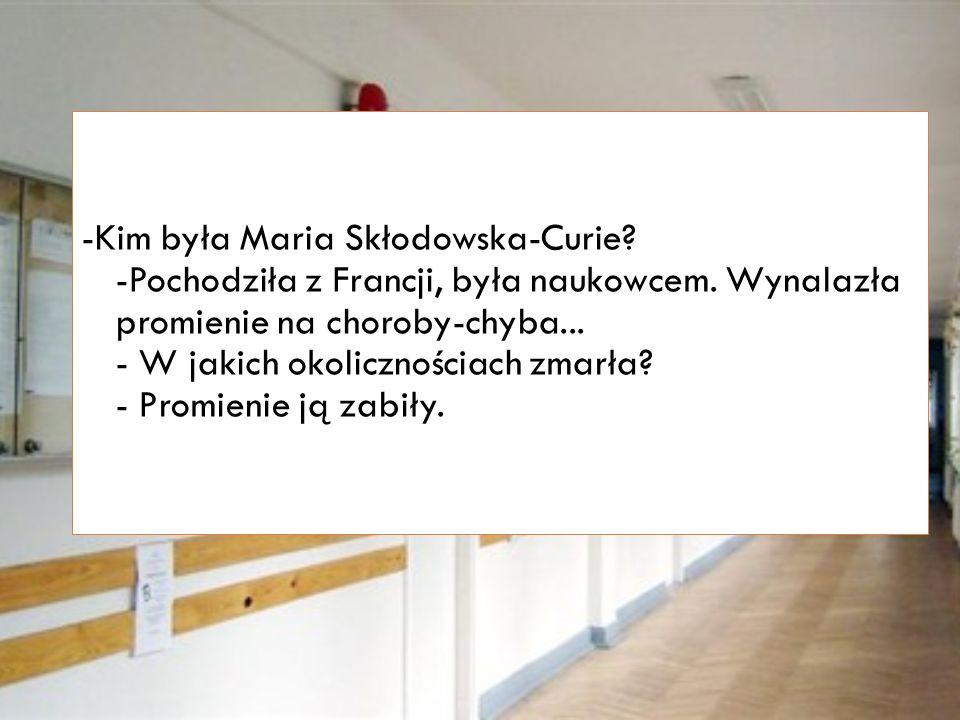 -Kim była Maria Skłodowska-Curie. -Pochodziła z Francji, była naukowcem.