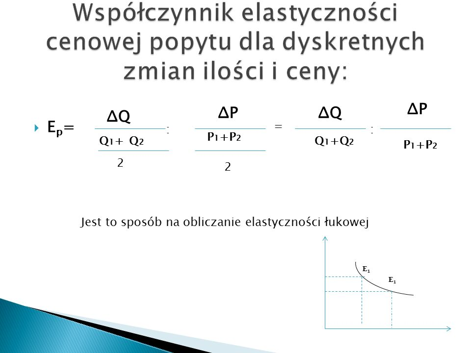 E1E1 Ep=Ep= : ΔQ Q2Q2 Q1+Q1+ 2 ΔP P 1 +P 2 2 = ΔQ ΔP P 1 +P 2 Q 1 +Q 2 : Jest to sposób na obliczanie elastyczności łukowej E1E1