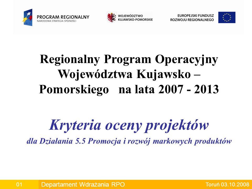 Departament Wdrażania RPO00 Departament Wdrażania RPO Toruń 03.10.200801 Regionalny Program Operacyjny Województwa Kujawsko – Pomorskiego na lata 2007 - 2013 Kryteria oceny projektów dla Działania 5.5 Promocja i rozwój markowych produktów