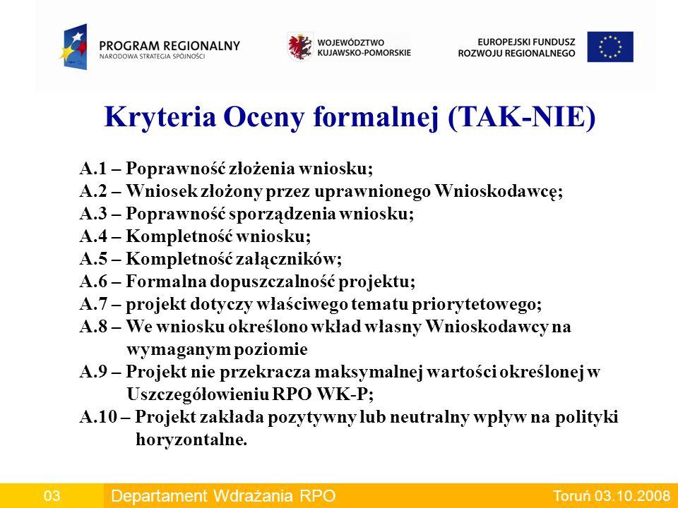 Departament Wdrażania RPO00 Departament Wdrażania RPO Toruń 03.10.200803 Kryteria Oceny formalnej (TAK-NIE) A.1 – Poprawność złożenia wniosku; A.2 – Wniosek złożony przez uprawnionego Wnioskodawcę; A.3 – Poprawność sporządzenia wniosku; A.4 – Kompletność wniosku; A.5 – Kompletność załączników; A.6 – Formalna dopuszczalność projektu; A.7 – projekt dotyczy właściwego tematu priorytetowego; A.8 – We wniosku określono wkład własny Wnioskodawcy na wymaganym poziomie A.9 – Projekt nie przekracza maksymalnej wartości określonej w Uszczegółowieniu RPO WK-P; A.10 – Projekt zakłada pozytywny lub neutralny wpływ na polityki horyzontalne.