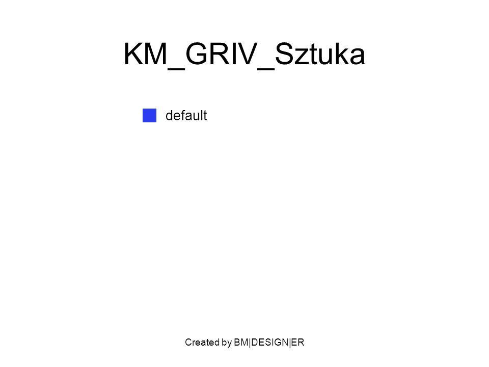 Created by BM|DESIGN|ER KM_GRIV_Sztuka default