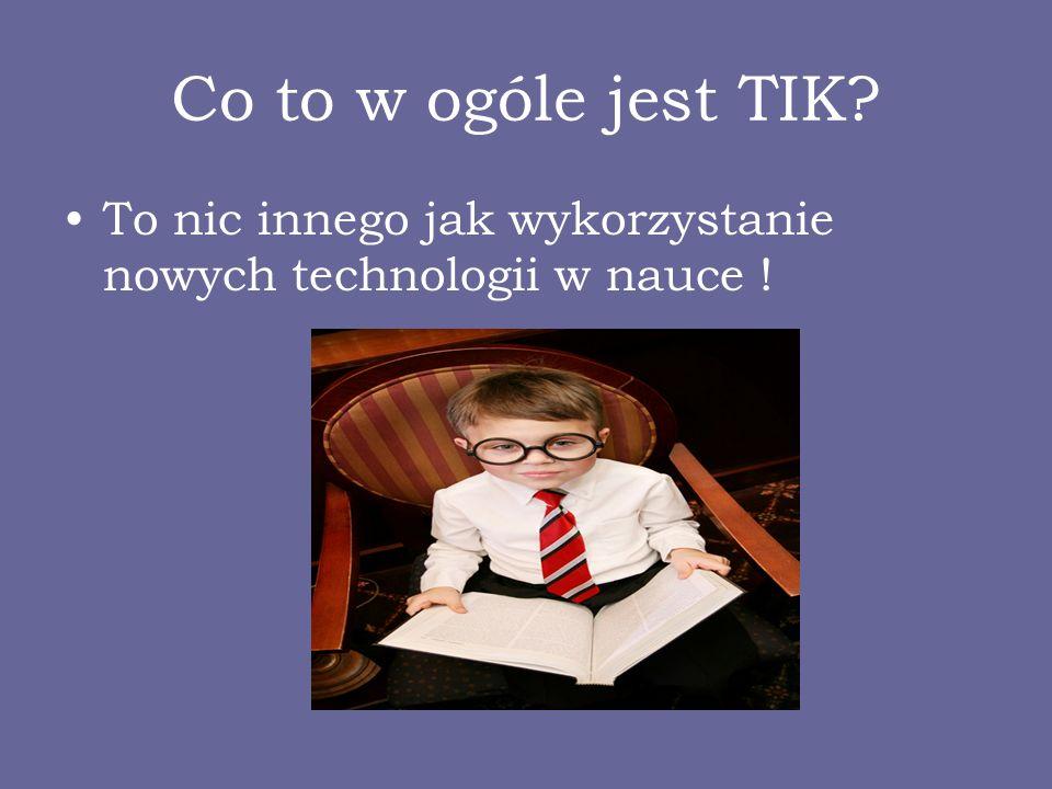 Co to w ogóle jest TIK? To nic innego jak wykorzystanie nowych technologii w nauce !