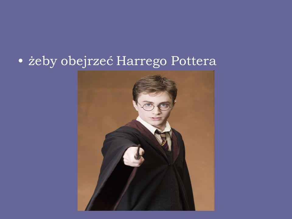 żeby obejrzeć Harrego Pottera