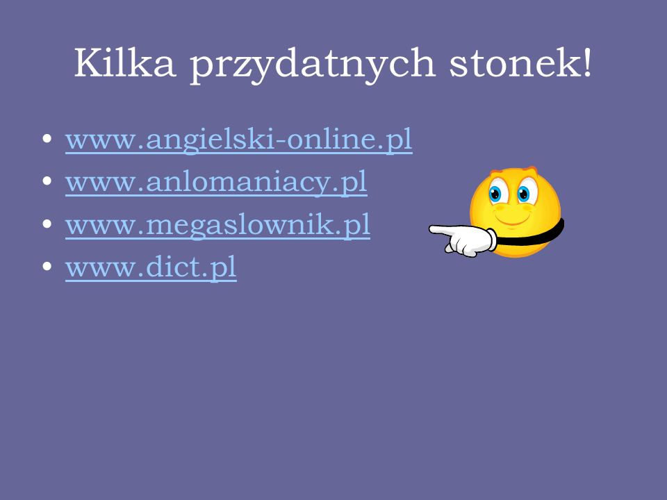 Kilka przydatnych stonek! www.angielski-online.pl www.anlomaniacy.pl www.megaslownik.pl www.dict.pl