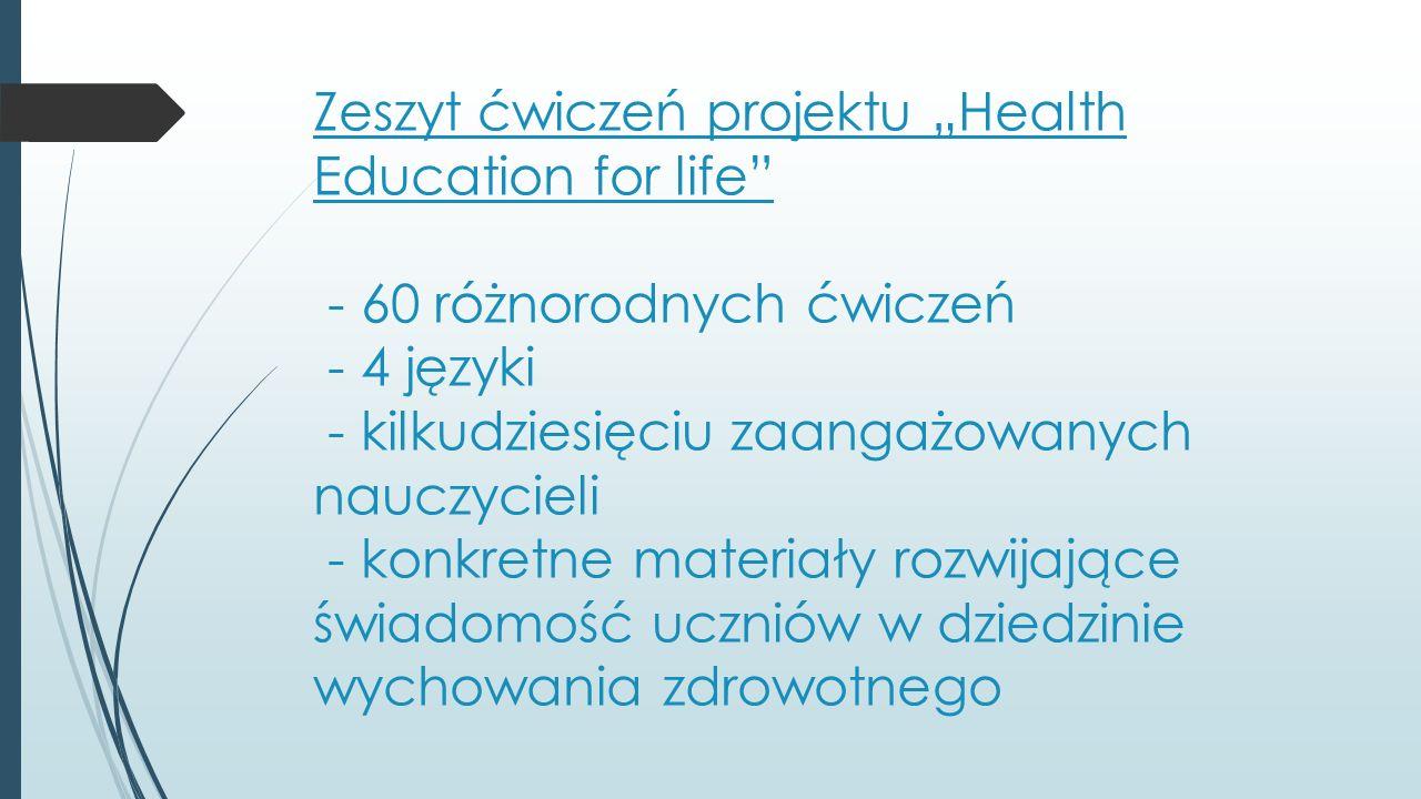 """Zeszyt ćwiczeń projektu """"Health Education for life - 60 różnorodnych ćwiczeń - 4 języki - kilkudziesięciu zaangażowanych nauczycieli - konkretne materiały rozwijające świadomość uczniów w dziedzinie wychowania zdrowotnego"""