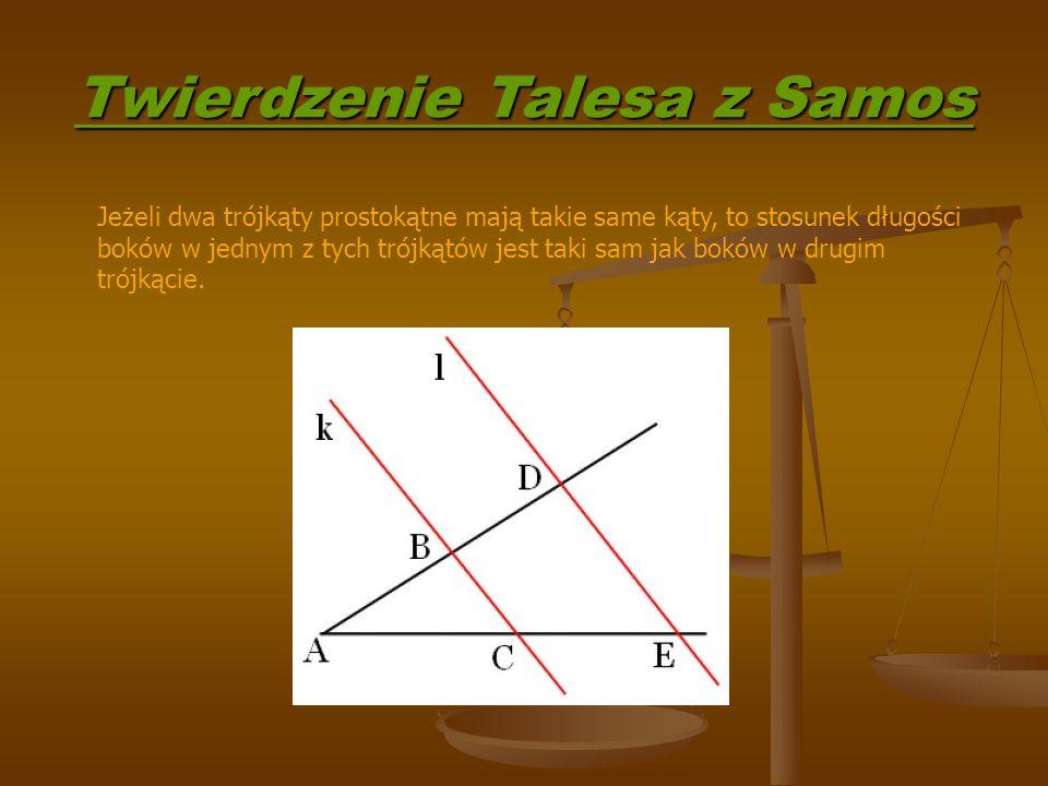 Twierdzenie Talesa z Samos Jeżeli dwa trójkąty prostokątne mają takie same kąty, to stosunek długości boków w jednym z tych trójkątów jest taki sam jak boków w drugim trójkącie.