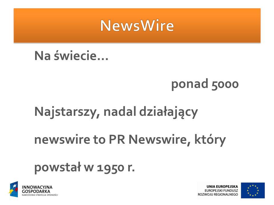 Na świecie… ponad 5000 Najstarszy, nadal działający newswire to PR Newswire, który powstał w 1950 r.