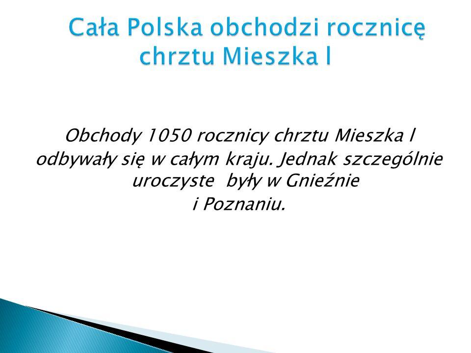 Obchody 1050 rocznicy chrztu Mieszka l odbywały się w całym kraju. Jednak szczególnie uroczyste były w Gnieźnie i Poznaniu.