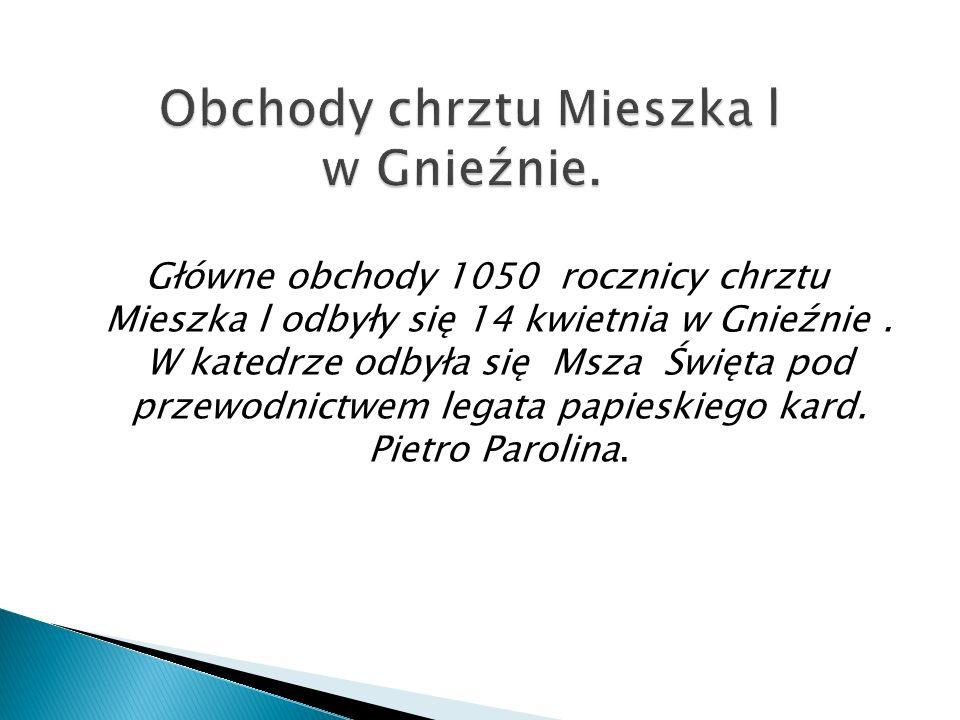 Główne obchody 1050 rocznicy chrztu Mieszka l odbyły się 14 kwietnia w Gnieźnie. W katedrze odbyła się Msza Święta pod przewodnictwem legata papieskie