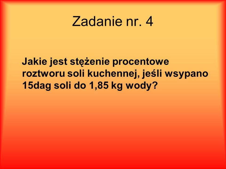 Zadanie nr. 4 Jakie jest stężenie procentowe roztworu soli kuchennej, jeśli wsypano 15dag soli do 1,85 kg wody?