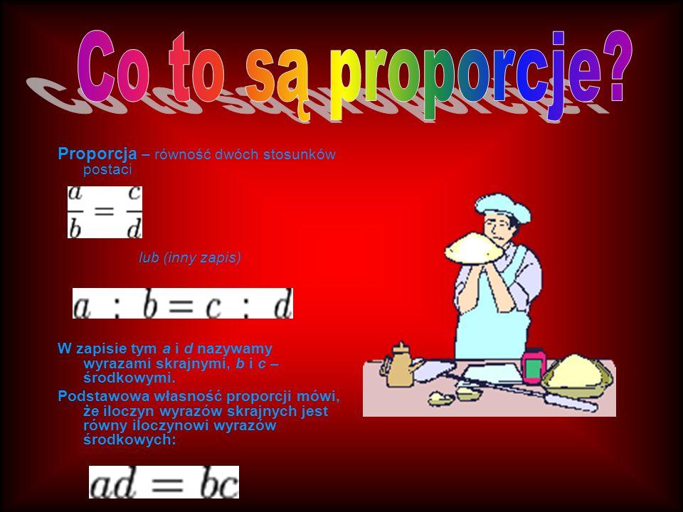 Proporcja – równość dwóch stosunków postaci lub (inny zapis) W zapisie tym a i d nazywamy wyrazami skrajnymi, b i c – środkowymi. Podstawowa własność