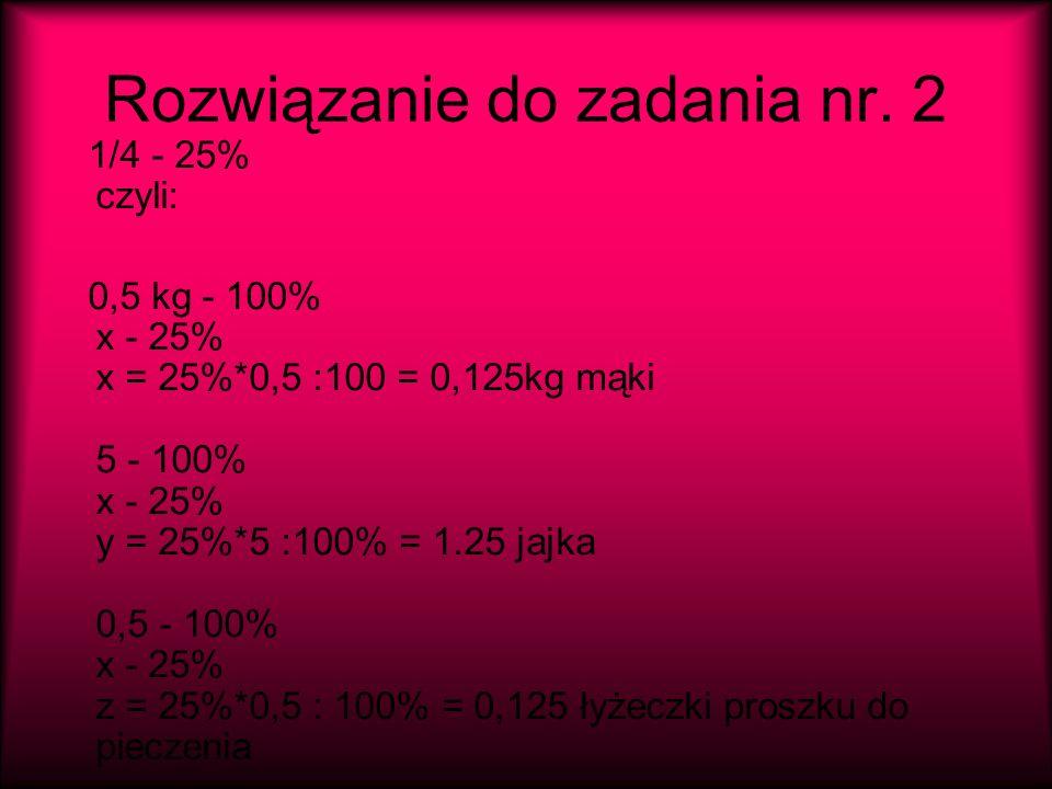 Rozwiązanie do zadania nr. 2 1/4 - 25% czyli: 0,5 kg - 100% x - 25% x = 25%*0,5 :100 = 0,125kg mąki 5 - 100% x - 25% y = 25%*5 :100% = 1.25 jajka 0,5