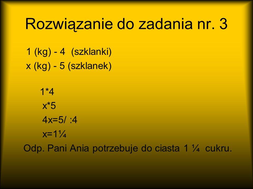 Rozwiązanie do zadania nr. 3 1 (kg) - 4 (szklanki) x (kg) - 5 (szklanek) 1*4 x*5 4x=5/ :4 x=1¼ Odp. Pani Ania potrzebuje do ciasta 1 ¼ cukru.