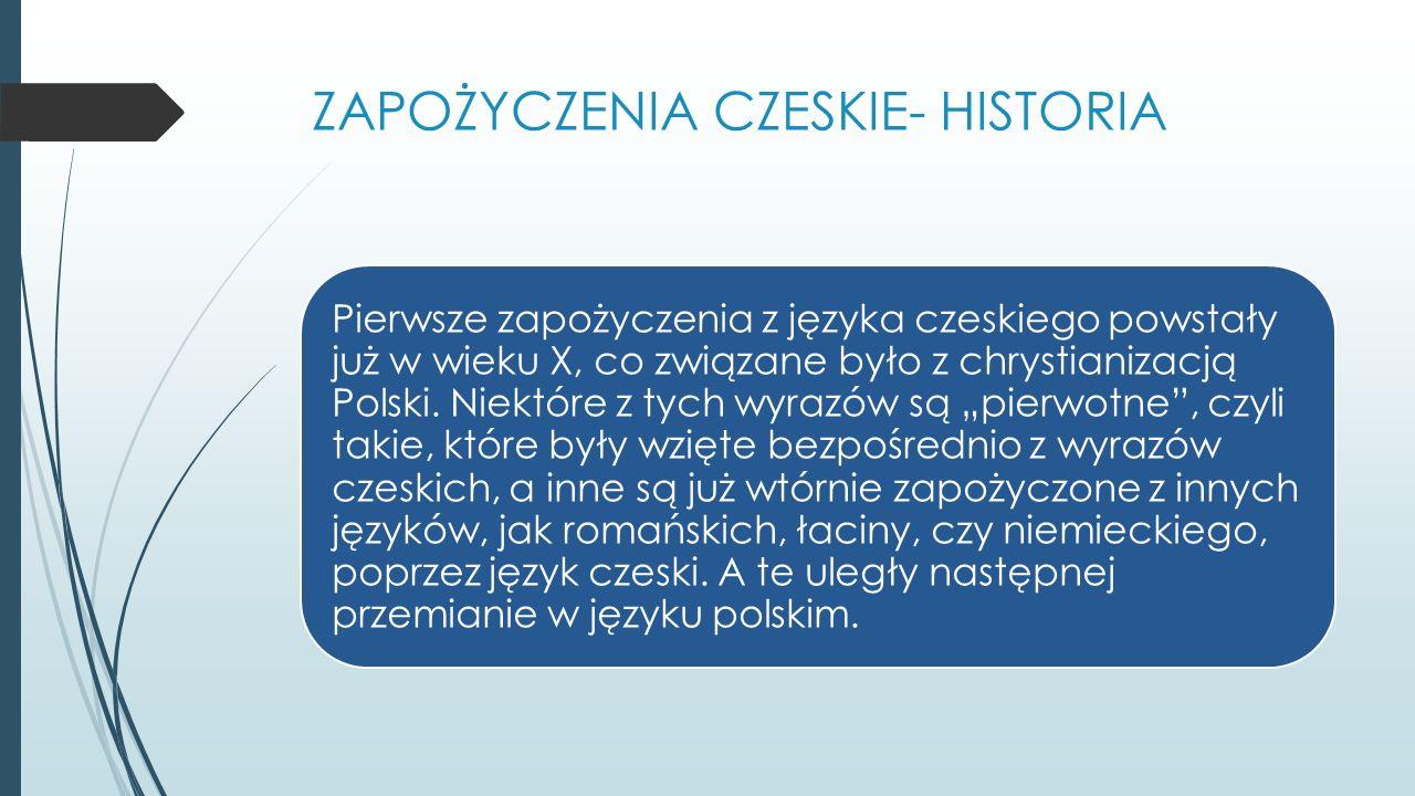 ZAPOŻYCZENIA CZESKIE- HISTORIA Pierwsze zapożyczenia z języka czeskiego powstały już w wieku X, co związane było z chrystianizacją Polski.