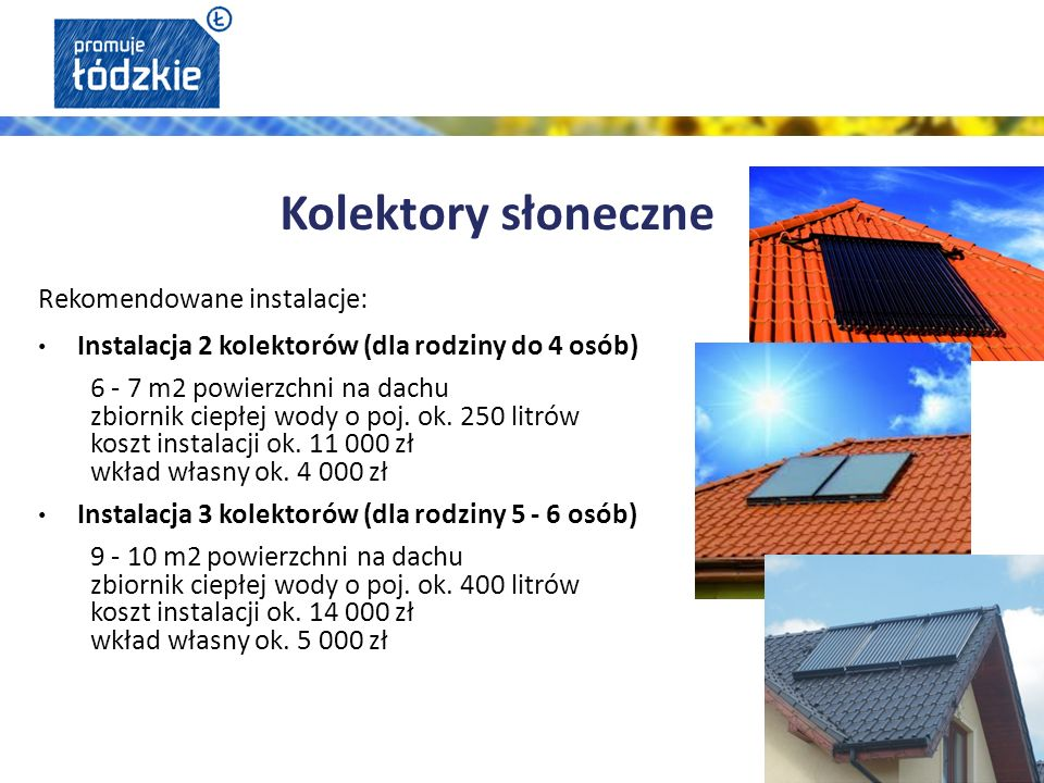 Rekomendowane instalacje: Instalacja 2 kolektorów (dla rodziny do 4 osób) 6 - 7 m2 powierzchni na dachu zbiornik ciepłej wody o poj.
