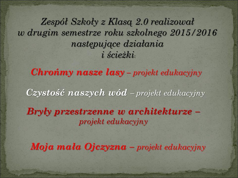 Zespół Szkoły z Klasą 2.0 realizował w drugim semestrze roku szkolnego 2015/2016 następujące działania i ścieżki : i ścieżki : Chrońmy nasze lasy – projekt edukacyjny Bryły przestrzenne w architekturze – projekt edukacyjny Moja mała Ojczyzna – projekt edukacyjny Czystość naszych wód – projekt edukacyjny
