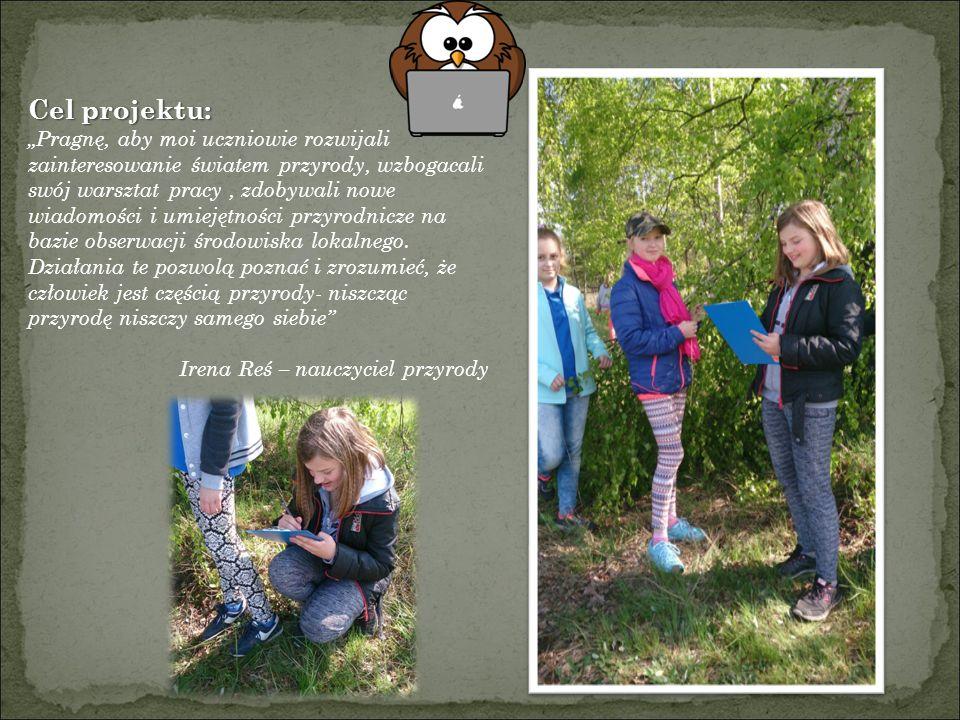 """Cel projektu: """"Pragnę, aby moi uczniowie rozwijali zainteresowanie światem przyrody, wzbogacali swój warsztat pracy, zdobywali nowe wiadomości i umiejętności przyrodnicze na bazie obserwacji środowiska lokalnego."""