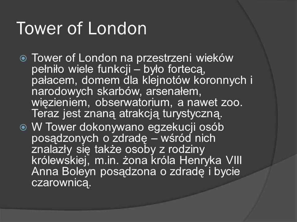 Tower of London  Tower of London na przestrzeni wieków pełniło wiele funkcji – było fortecą, pałacem, domem dla klejnotów koronnych i narodowych skarbów, arsenałem, więzieniem, obserwatorium, a nawet zoo.