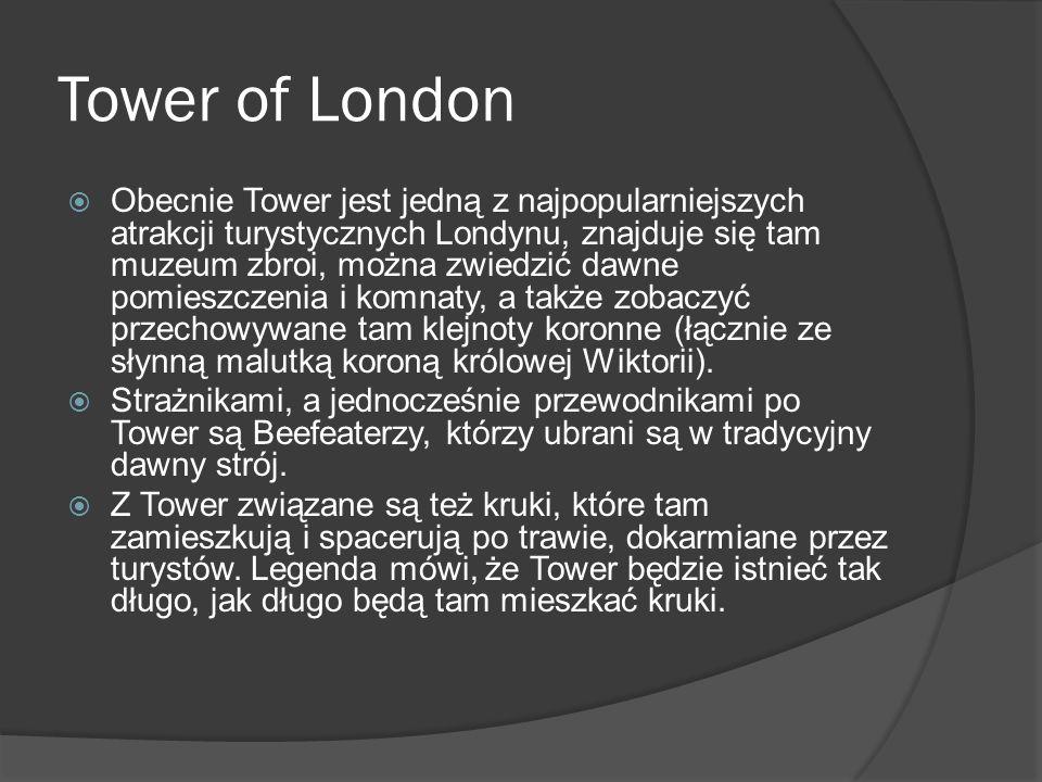 Tower of London  Obecnie Tower jest jedną z najpopularniejszych atrakcji turystycznych Londynu, znajduje się tam muzeum zbroi, można zwiedzić dawne pomieszczenia i komnaty, a także zobaczyć przechowywane tam klejnoty koronne (łącznie ze słynną malutką koroną królowej Wiktorii).
