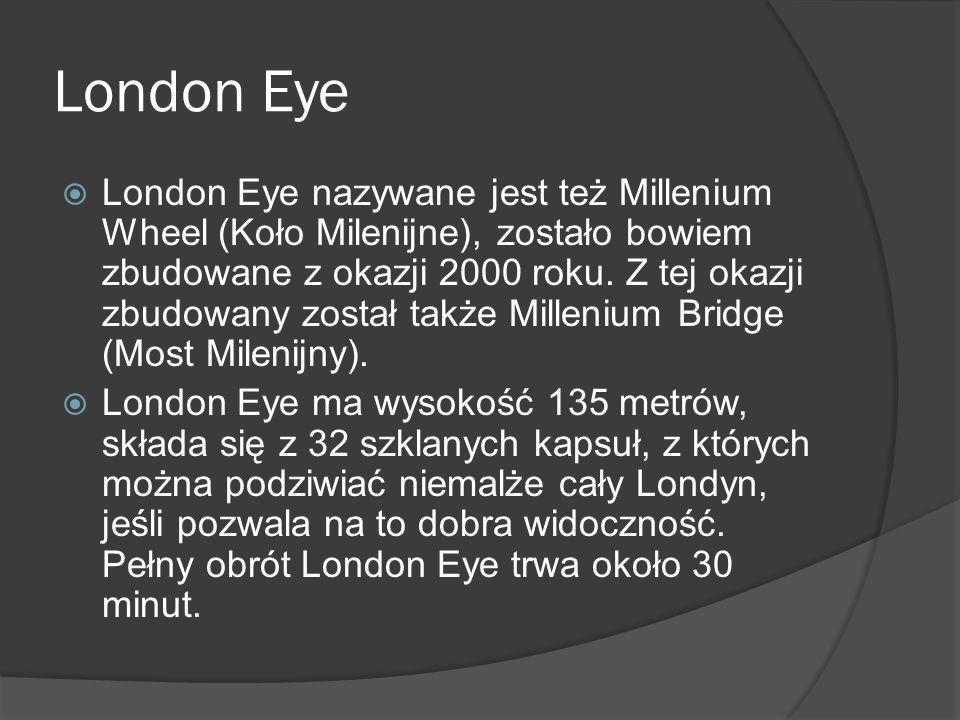 London Eye  London Eye nazywane jest też Millenium Wheel (Koło Milenijne), zostało bowiem zbudowane z okazji 2000 roku. Z tej okazji zbudowany został
