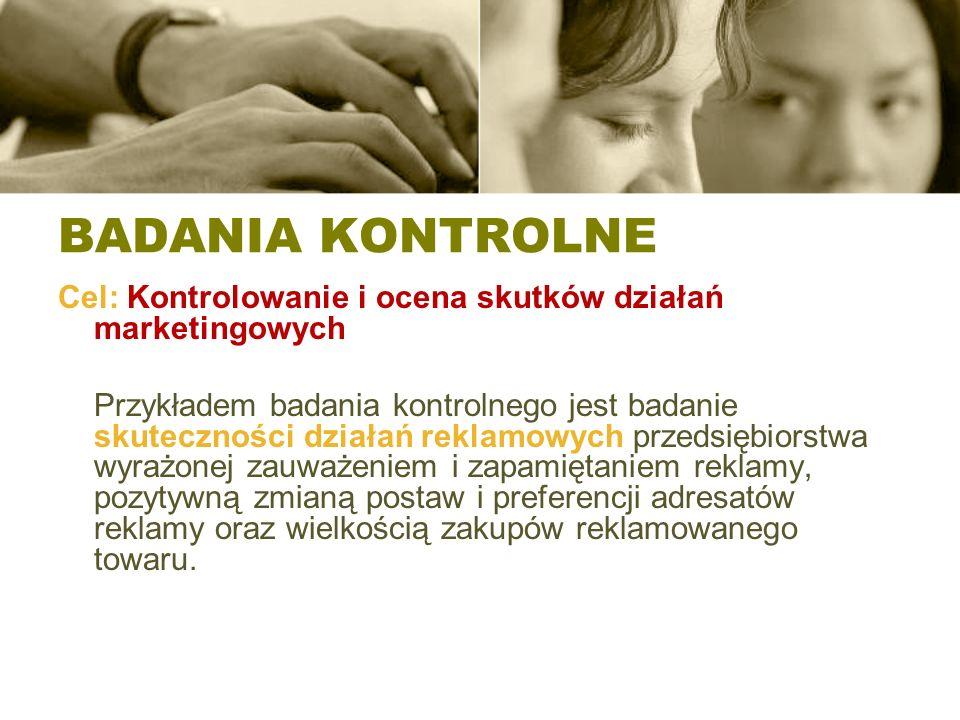 BADANIA KONTROLNE Cel: Kontrolowanie i ocena skutków działań marketingowych Przykładem badania kontrolnego jest badanie skuteczności działań reklamowy