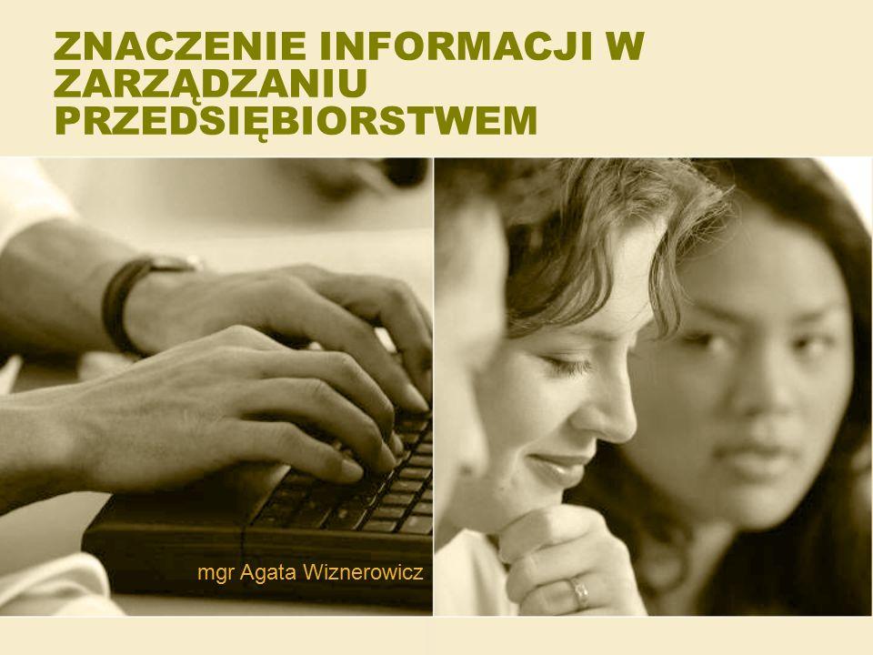 ZNACZENIE INFORMACJI W ZARZĄDZANIU PRZEDSIĘBIORSTWEM mgr Agata Wiznerowicz